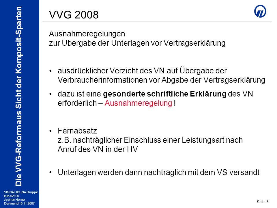 SIGNAL IDUNA Gruppe kub-92100 Jochen Helmer Dortmund 15.11.2007 Die VVG-Reform aus Sicht der Komposit-Sparten Seite 7 VVG 2008 Beratung des VN Beratungspflichten für Vermittler wurden schon durch die EU-Vermittlerrichtlinie erheblich erweitert seit 01.01.2008 gelten entsprechende Regelungen auch für die VU selbst nach § 6 (4) VVG gibt es auch bei bestehenden Verträgen Beratungspflichten, wenn ein Beratungsbedarf auslösender Anlass für das VU erkennbar ist Ausnahme: Fernabsatz direkt über die HV Ausnahme: Verzichtserklärung