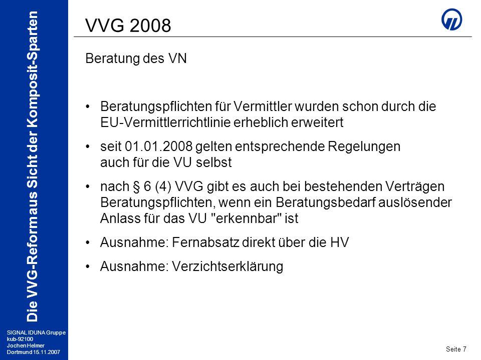 SIGNAL IDUNA Gruppe kub-92100 Jochen Helmer Dortmund 15.11.2007 Die VVG-Reform aus Sicht der Komposit-Sparten Seite 8 VVG 2008 Widerruf und Widerspruch VN hat nach Erhalt des Versicherungsscheines 14 Tage Widerrufsrecht (bei UBR: 30 Tage) bei Abweichung vom Antrag 30 Tage Widerspruchsrecht kein Widerrufsrecht bei Laufzeit unter 1 Monat über beide Rechte ist der VN ausführlich zu belehren Vertrag ist bis Ablauf der Fristen schwebend wirksam bei Widerruf oder Widerspruch: Hauptvertrag kommt nicht zustande bzw.