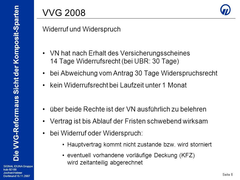 SIGNAL IDUNA Gruppe kub-92100 Jochen Helmer Dortmund 15.11.2007 Die VVG-Reform aus Sicht der Komposit-Sparten Seite 9 VVG 2008 Vorvertragliche Anzeigepflicht der VN muss vor Abgabe seiner Vertragserklärung über seine Anzeigepflichten und die Folgen ihrer Verletzung belehrt werden Anzeigepflichten des VN bestehen nur zu solchen Sachverhalten, nach denen er ausdrücklich gefragt wird alle entsprechenden Fragen müssen dem VN in Textform vorliegen (d.h.: mündliche Abfrage durch ADP genügt nicht!) bei Pflichtverletzung durch den VN: –Rücktrittsrecht des VU: bei Vorsatz; sowie bei grober Fahrlässigkeit, wenn Antrag bei korrekter Beantwortung nicht hätte angenommen werden können –Vertragsanpassung: bei grober Fahrlässigkeit, wenn Antrag bei korrekter Beantwortung zu anderen Bedingungen angenommen worden wäre