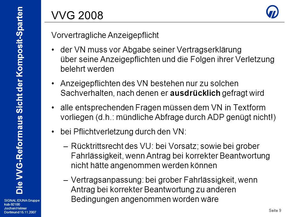 SIGNAL IDUNA Gruppe kub-92100 Jochen Helmer Dortmund 15.11.2007 Die VVG-Reform aus Sicht der Komposit-Sparten Seite 10 VVG 2008 Wegfall der Unteilbarkeit der Prämie bisher: Jahresbeitrag ist vollständig zu zahlen, auch bei vorzeitiger Beendigung, z.B.