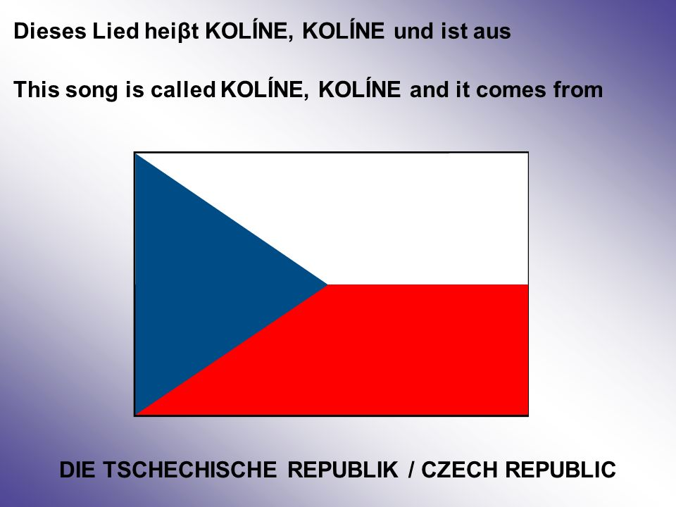 Dieses Lied heiβt KOLÍNE, KOLÍNE und ist aus This song is called KOLÍNE, KOLÍNE and it comes from DIE TSCHECHISCHE REPUBLIK / CZECH REPUBLIC