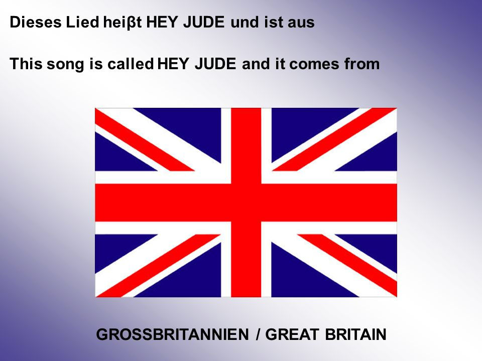 Dieses Lied heiβt HEY JUDE und ist aus This song is called HEY JUDE and it comes from GROSSBRITANNIEN / GREAT BRITAIN
