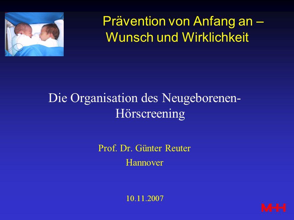 Prävention von Anfang an – Wunsch und Wirklichkeit Die Organisation des Neugeborenen- Hörscreening Prof. Dr. Günter Reuter Hannover 10.11.2007