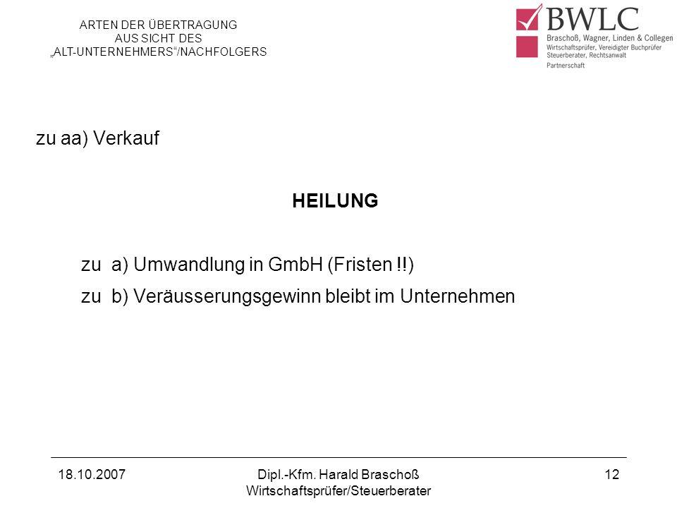 18.10.2007Dipl.-Kfm. Harald Braschoß Wirtschaftsprüfer/Steuerberater 12 zu aa) Verkauf HEILUNG zu a) Umwandlung in GmbH (Fristen !!) zu b) Veräusserun