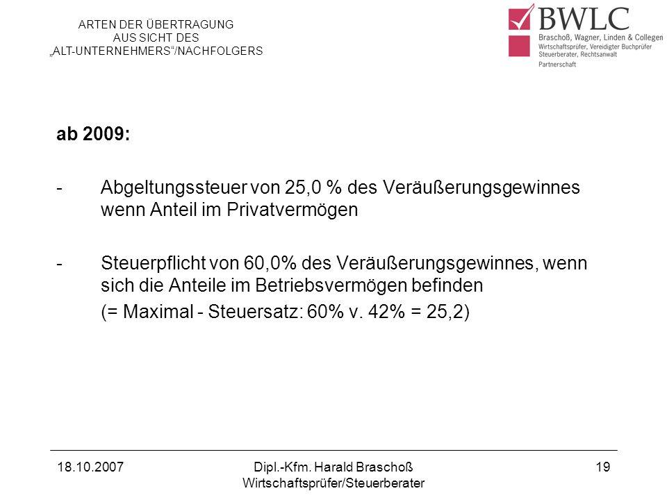 18.10.2007Dipl.-Kfm. Harald Braschoß Wirtschaftsprüfer/Steuerberater 19 ab 2009: -Abgeltungssteuer von 25,0 % des Veräußerungsgewinnes wenn Anteil im