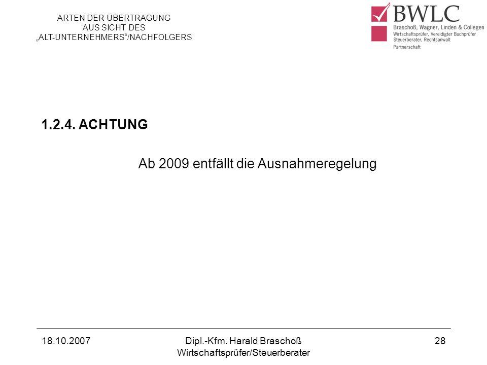 18.10.2007Dipl.-Kfm. Harald Braschoß Wirtschaftsprüfer/Steuerberater 28 1.2.4. ACHTUNG Ab 2009 entfällt die Ausnahmeregelung ARTEN DER ÜBERTRAGUNG AUS