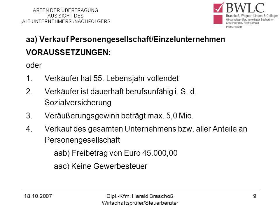 18.10.2007Dipl.-Kfm. Harald Braschoß Wirtschaftsprüfer/Steuerberater 9 aa) Verkauf Personengesellschaft/Einzelunternehmen VORAUSSETZUNGEN: oder 1.Verk