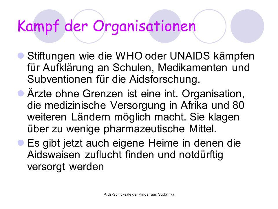 Aids-Schicksale der Kinder aus Südafrika Kampf der Organisationen Stiftungen wie die WHO oder UNAIDS kämpfen für Aufklärung an Schulen, Medikamenten u