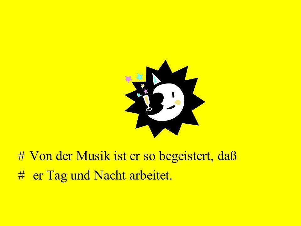 #Von der Musik ist er so begeistert, daß # er Tag und Nacht arbeitet.