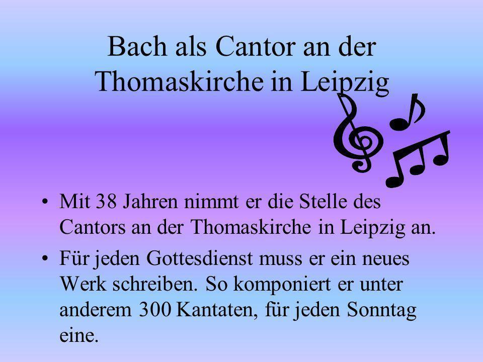 Bach als Cantor an der Thomaskirche in Leipzig Mit 38 Jahren nimmt er die Stelle des Cantors an der Thomaskirche in Leipzig an.