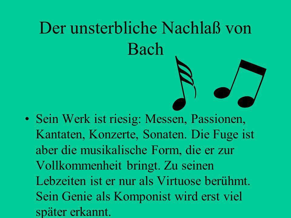 Der unsterbliche Nachlaß von Bach Sein Werk ist riesig: Messen, Passionen, Kantaten, Konzerte, Sonaten.