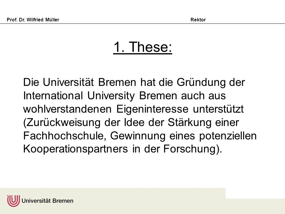 Prof. Dr. Wilfried Müller Rektor 1. These: Die Universität Bremen hat die Gründung der International University Bremen auch aus wohlverstandenen Eigen