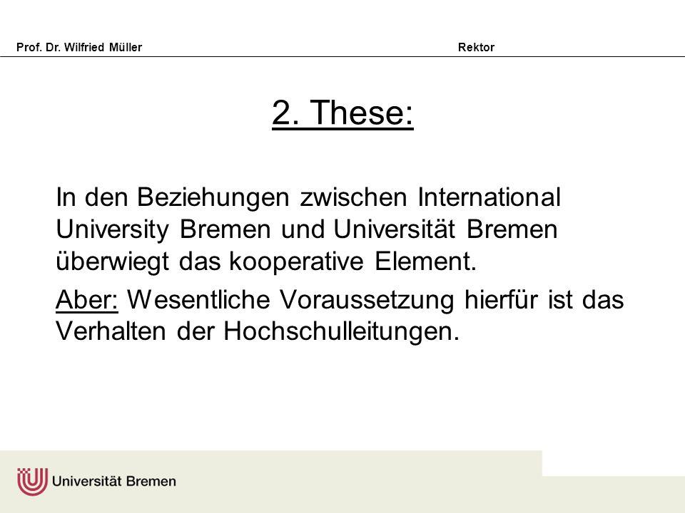 Prof. Dr. Wilfried Müller Rektor 2. These: In den Beziehungen zwischen International University Bremen und Universität Bremen überwiegt das kooperativ