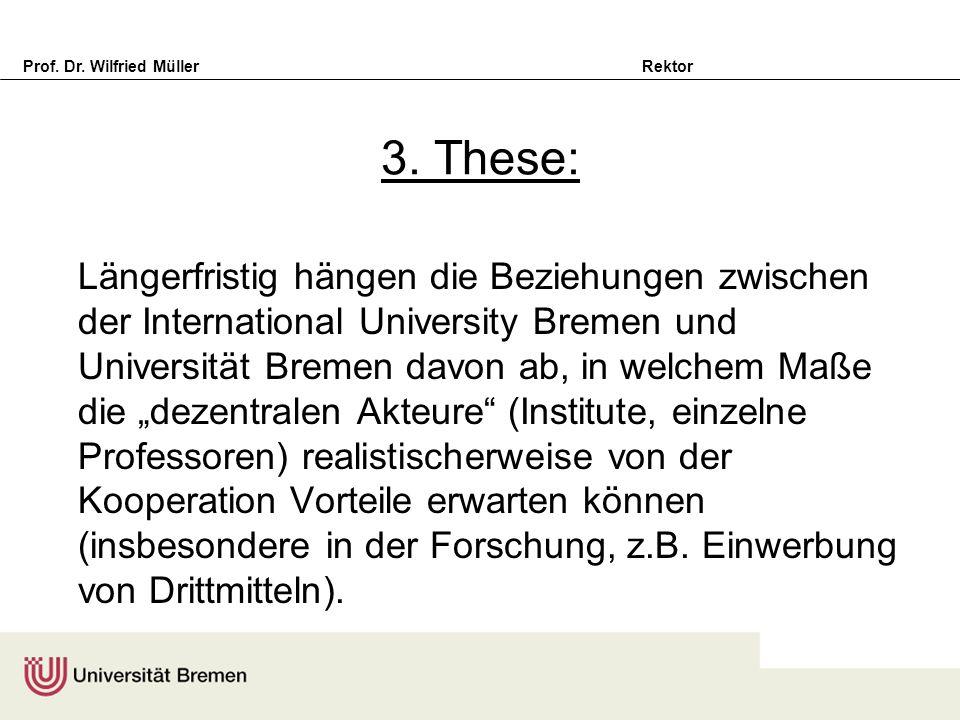 Prof. Dr. Wilfried Müller Rektor 3. These: Längerfristig hängen die Beziehungen zwischen der International University Bremen und Universität Bremen da