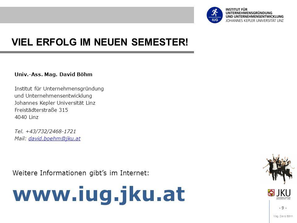 Mag. David Böhm - 9 - VIEL ERFOLG IM NEUEN SEMESTER! Weitere Informationen gibts im Internet: www.iug.jku.at Univ.-Ass. Mag. David Böhm Institut für U