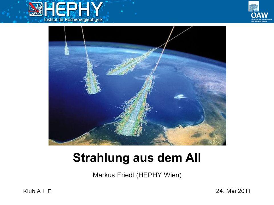 24. Mai 2011 Markus Friedl (HEPHY Wien) Strahlung aus dem All Klub A.L.F.