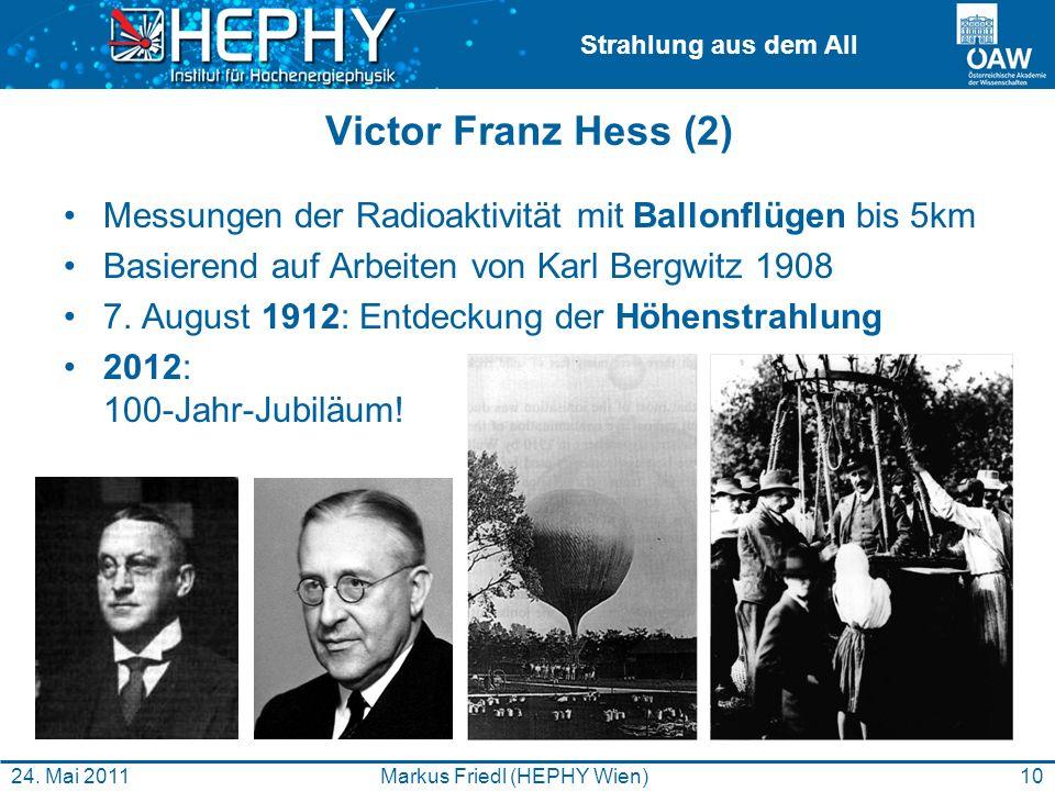 Strahlung aus dem All 10Markus Friedl (HEPHY Wien)24. Mai 2011 Victor Franz Hess (2) Messungen der Radioaktivität mit Ballonflügen bis 5km Basierend a