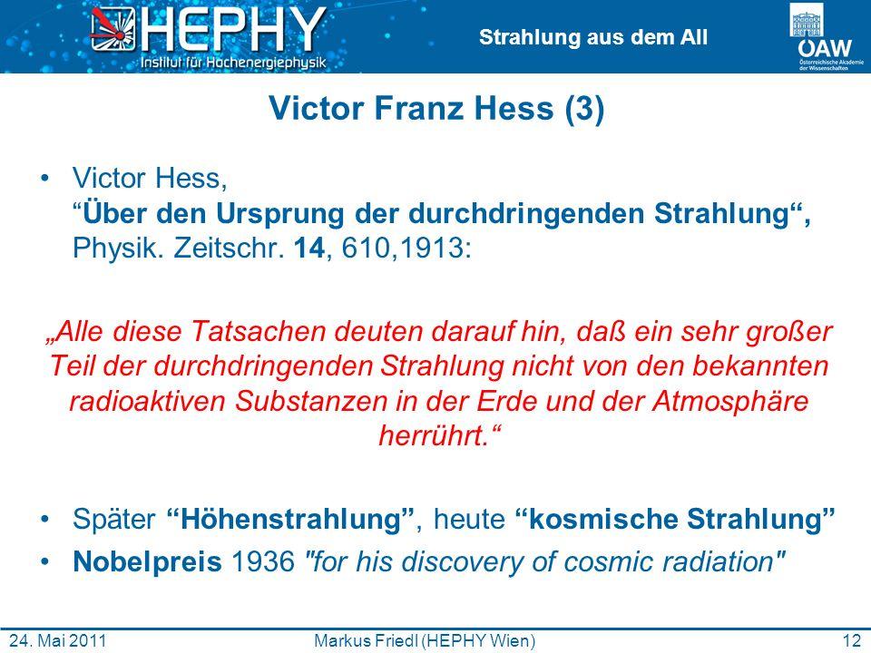Strahlung aus dem All 12Markus Friedl (HEPHY Wien)24. Mai 2011 Victor Franz Hess (3) Victor Hess,Über den Ursprung der durchdringenden Strahlung, Phys