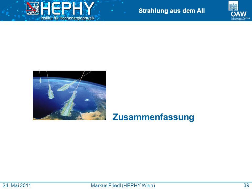 Strahlung aus dem All 39Markus Friedl (HEPHY Wien)24. Mai 2011 Zusammenfassung