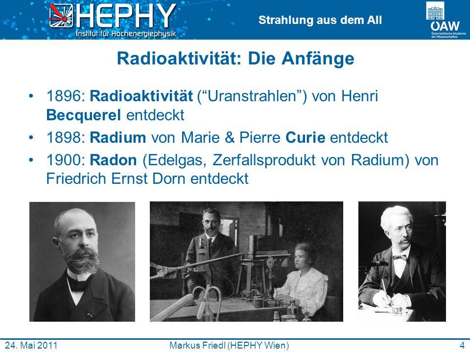 Strahlung aus dem All 4Markus Friedl (HEPHY Wien)24. Mai 2011 Radioaktivität: Die Anfänge 1896: Radioaktivität (Uranstrahlen) von Henri Becquerel entd