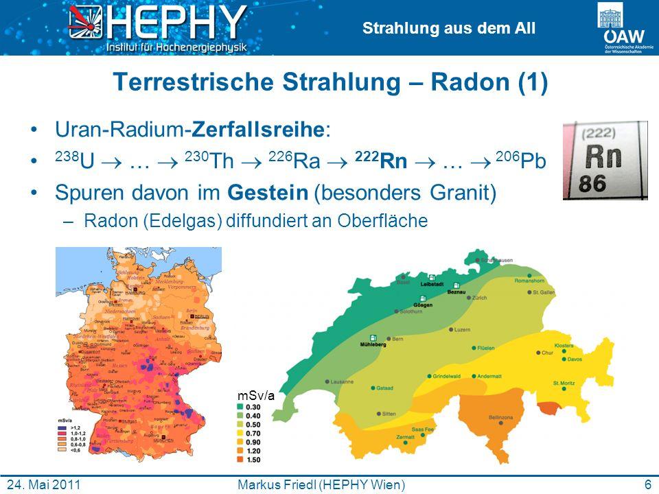 Strahlung aus dem All 6Markus Friedl (HEPHY Wien)24. Mai 2011 Terrestrische Strahlung – Radon (1) Uran-Radium-Zerfallsreihe: 238 U … 230 Th 226 Ra 222
