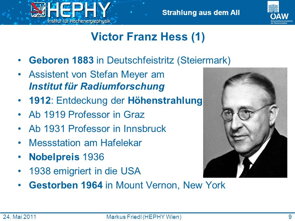 Strahlung aus dem All 9Markus Friedl (HEPHY Wien)24. Mai 2011 Victor Franz Hess (1) Geboren 1883 in Deutschfeistritz (Steiermark) Assistent von Stefan