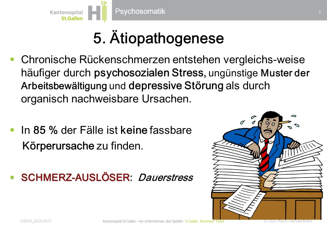 Psychosomatik 5. Ätiopathogenese Chronische Rückenschmerzen entstehen vergleichs-weise häufiger durch psychosozialen Stress, ungünstige Muster der Arb