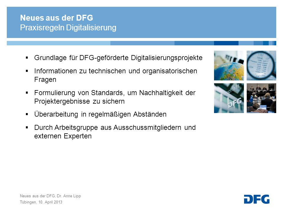 Neues aus der DFG, Dr. Anne Lipp Tübingen, 10. April 2013 Praxisregeln Digitalisierung Grundlage für DFG-geförderte Digitalisierungsprojekte Informati