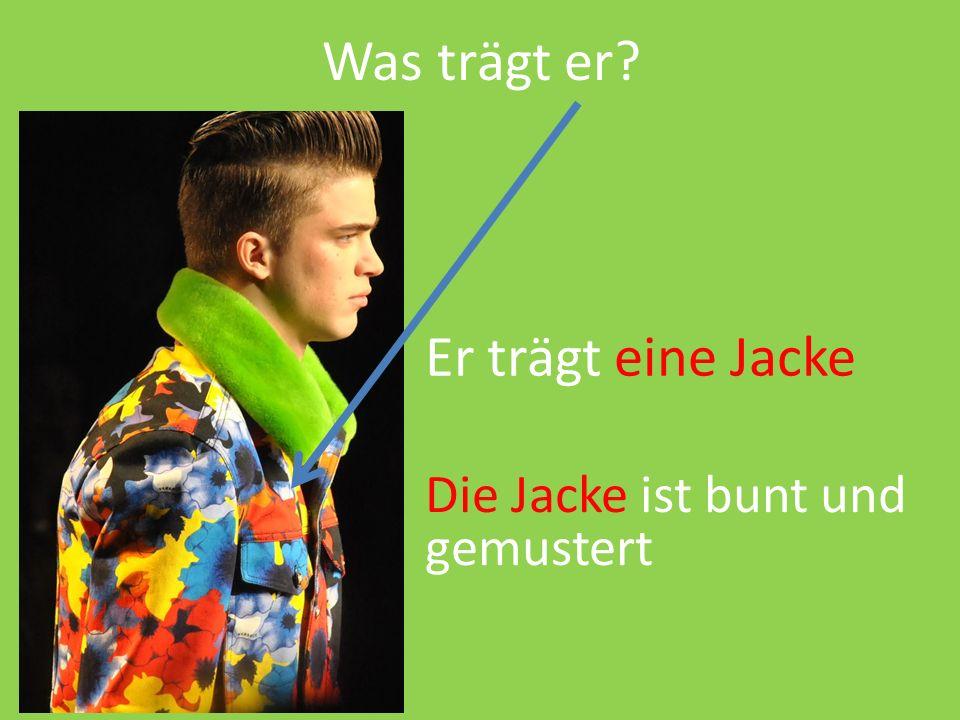 Was trägt er Er trägt eine Jacke Die Jacke ist bunt und gemustert