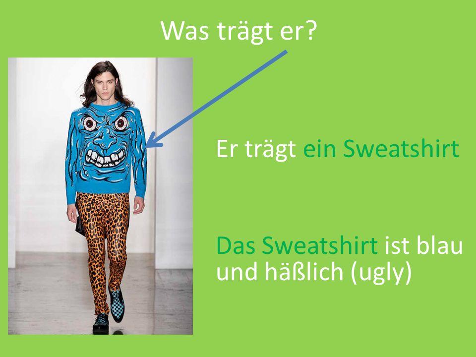 Was trägt er Er trägt ein Sweatshirt Das Sweatshirt ist blau und häßlich (ugly)