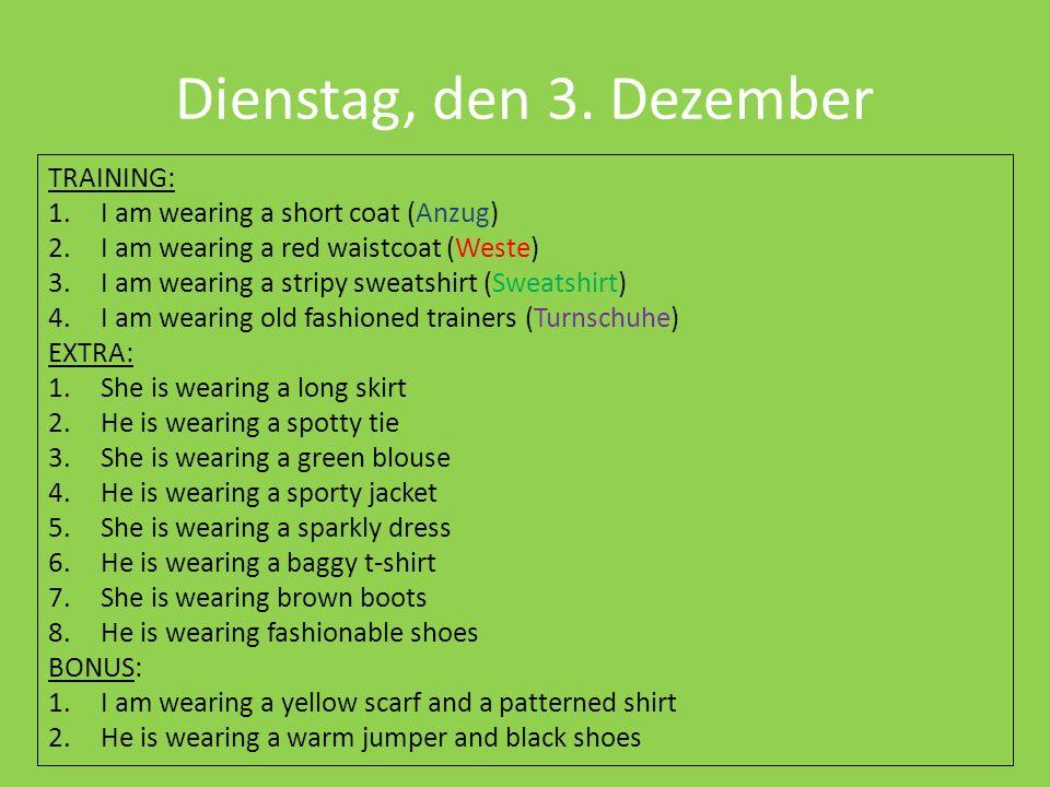 Dienstag, den 3. Dezember TRAINING: 1.I am wearing a short coat (Anzug) 2.I am wearing a red waistcoat (Weste) 3.I am wearing a stripy sweatshirt (Swe