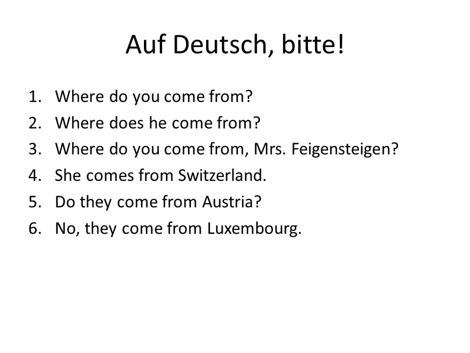 Auf Deutsch, bitte. 1.Where do you come from. 2.Where does he come from.