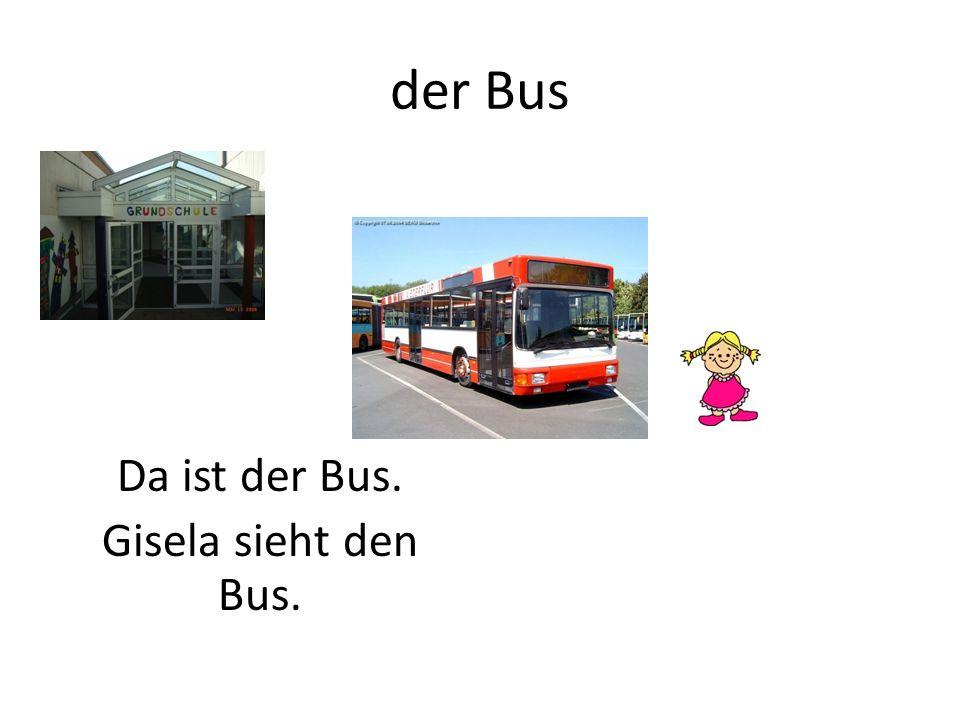 der Bus Da ist der Bus. Gisela sieht den Bus.