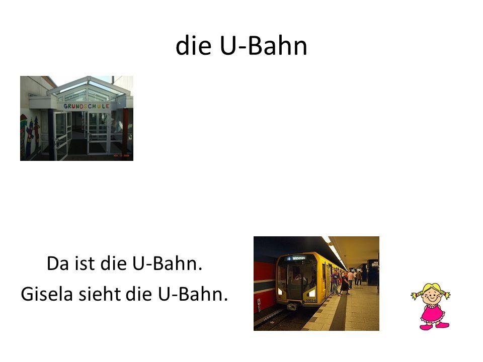 die U-Bahn Da ist die U-Bahn. Gisela sieht die U-Bahn.