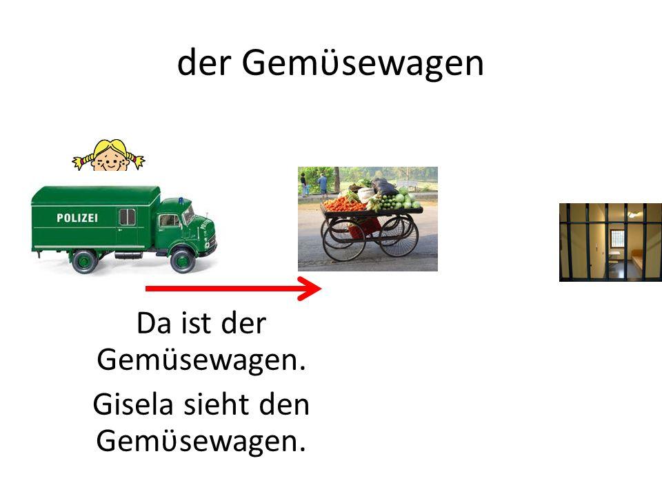 der Gemϋsewagen Da ist der Gemüsewagen. Gisela sieht den Gemϋsewagen.