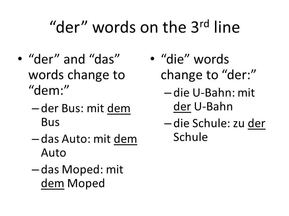 der words on the 3 rd line der and das words change to dem: – der Bus: mit dem Bus – das Auto: mit dem Auto – das Moped: mit dem Moped die words change to der: – die U-Bahn: mit der U-Bahn – die Schule: zu der Schule
