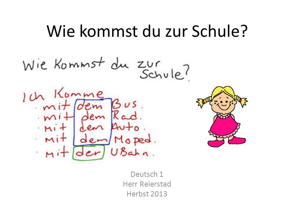 Wie kommst du zur Schule Deutsch 1 Herr Reierstad Herbst 2013