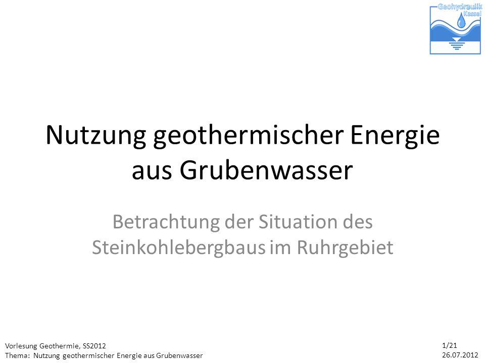 Vorlesung Geothermie, SS2012 Thema: Nutzung geothermischer Energie aus Grubenwasser 1/21 26.07.2012 Nutzung geothermischer Energie aus Grubenwasser Betrachtung der Situation des Steinkohlebergbaus im Ruhrgebiet