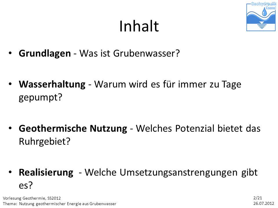 Vorlesung Geothermie, SS2012 Thema: Nutzung geothermischer Energie aus Grubenwasser 2/21 26.07.2012 Inhalt Grundlagen - Was ist Grubenwasser.