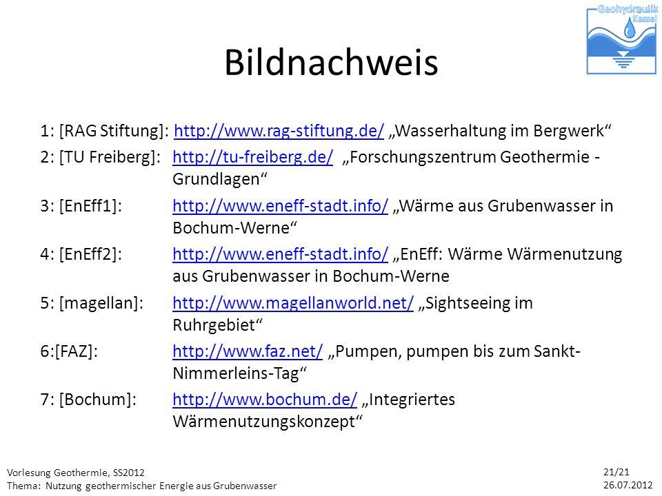 Vorlesung Geothermie, SS2012 Thema: Nutzung geothermischer Energie aus Grubenwasser 21/21 26.07.2012 Bildnachweis 1: [RAG Stiftung]: http://www.rag-stiftung.de/ Wasserhaltung im Bergwerkhttp://www.rag-stiftung.de/ 2: [TU Freiberg]: http://tu-freiberg.de/ Forschungszentrum Geothermie - Grundlagenhttp://tu-freiberg.de/ 3: [EnEff1]:http://www.eneff-stadt.info/ Wärme aus Grubenwasser in Bochum-Wernehttp://www.eneff-stadt.info/ 4: [EnEff2]: http://www.eneff-stadt.info/ EnEff: Wärme Wärmenutzung aus Grubenwasser in Bochum-Wernehttp://www.eneff-stadt.info/ 5: [magellan]: http://www.magellanworld.net/ Sightseeing im Ruhrgebiethttp://www.magellanworld.net/ 6:[FAZ]: http://www.faz.net/ Pumpen, pumpen bis zum Sankt- Nimmerleins-Taghttp://www.faz.net/ 7: [Bochum]:http://www.bochum.de/ Integriertes Wärmenutzungskonzepthttp://www.bochum.de/