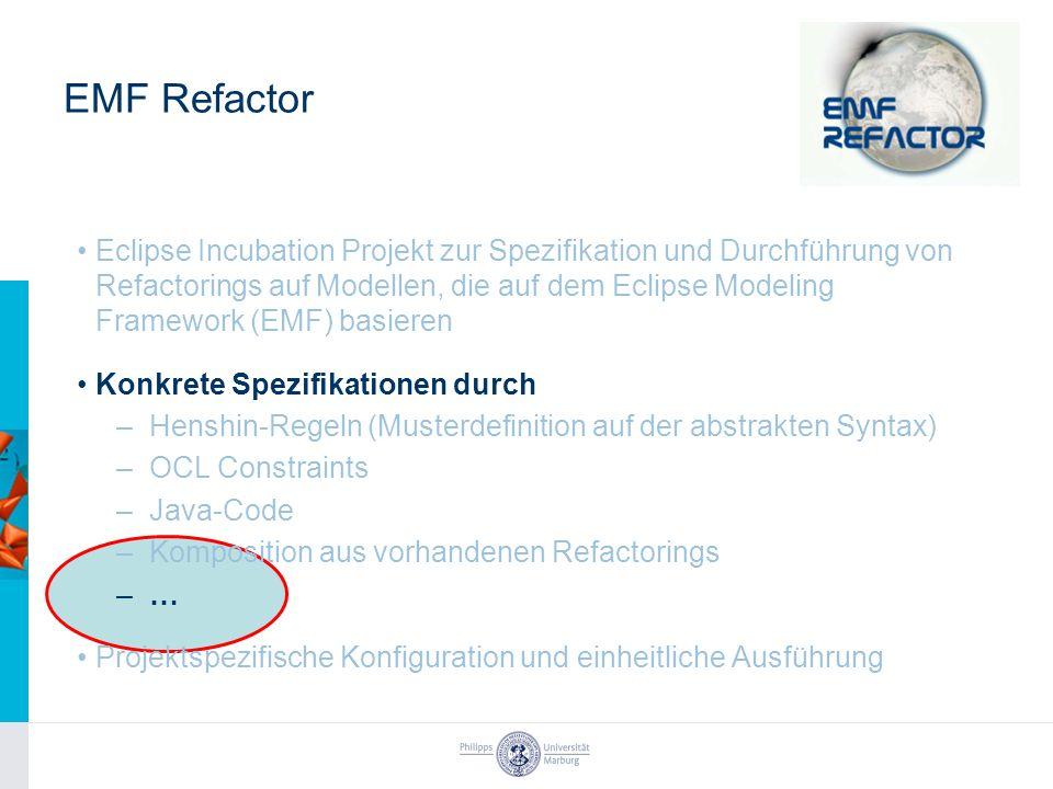 EMF Refactor Eclipse Incubation Projekt zur Spezifikation und Durchführung von Refactorings auf Modellen, die auf dem Eclipse Modeling Framework (EMF) basieren Konkrete Spezifikationen durch –Henshin-Regeln (Musterdefinition auf der abstrakten Syntax) –OCL Constraints –Java-Code –Komposition aus vorhandenen Refactorings –… Projektspezifische Konfiguration und einheitliche Ausführung