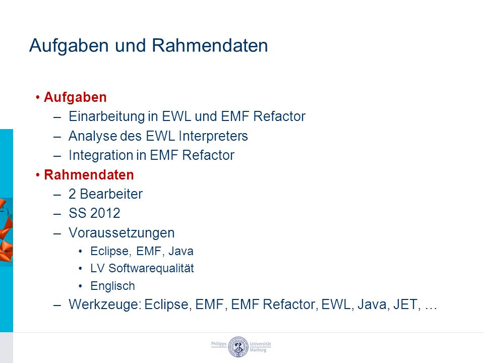 Aufgaben und Rahmendaten Aufgaben –Einarbeitung in EWL und EMF Refactor –Analyse des EWL Interpreters –Integration in EMF Refactor Rahmendaten –2 Bearbeiter –SS 2012 –Voraussetzungen Eclipse, EMF, Java LV Softwarequalität Englisch –Werkzeuge: Eclipse, EMF, EMF Refactor, EWL, Java, JET, …