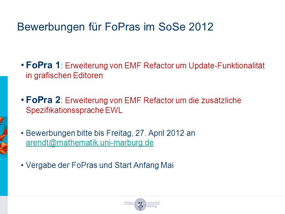 Bewerbungen für FoPras im SoSe 2012 FoPra 1 : Erweiterung von EMF Refactor um Update Funktionalität in grafischen Editoren FoPra 2 : Erweiterung von EMF Refactor um die zusätzliche Spezifikationssprache EWL Bewerbungen bitte bis Freitag, 27.