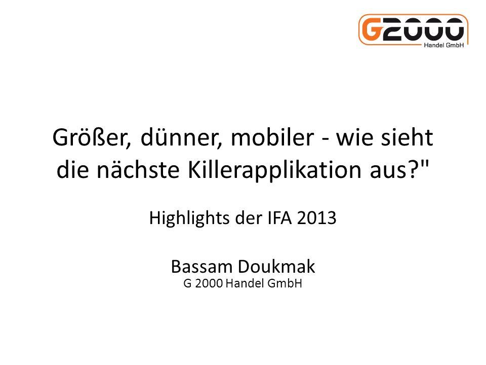 Größer, dünner, mobiler - wie sieht die nächste Killerapplikation aus? Highlights der IFA 2013 Bassam Doukmak G 2000 Handel GmbH