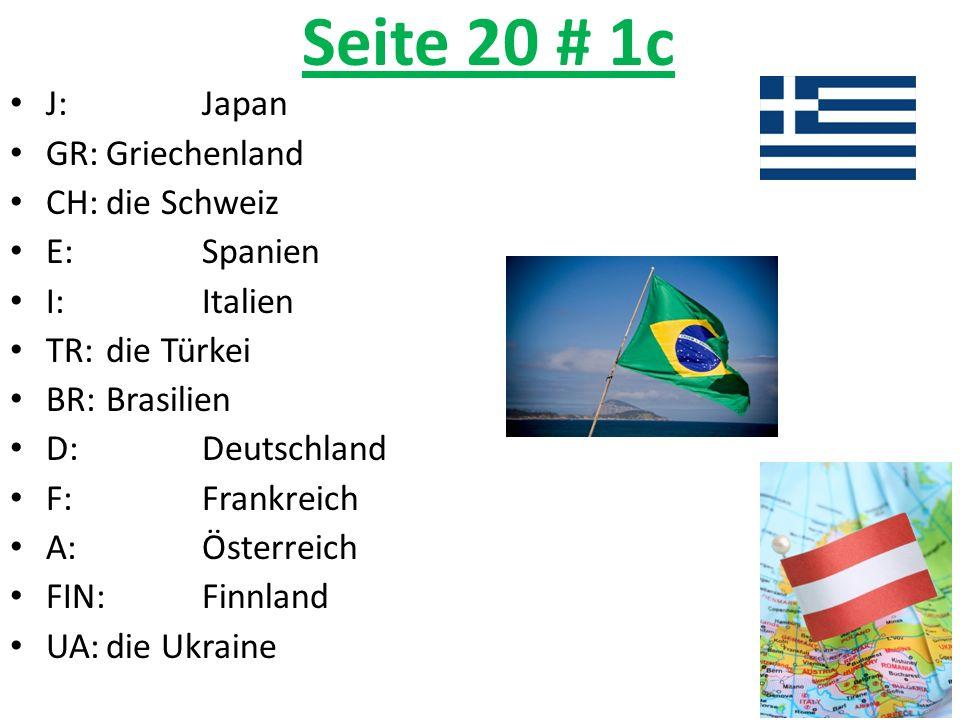 Seite 20 # 1c J:Japan GR:Griechenland CH:die Schweiz E:Spanien I:Italien TR:die Türkei BR:Brasilien D:Deutschland F:Frankreich A:Österreich FIN:Finnla