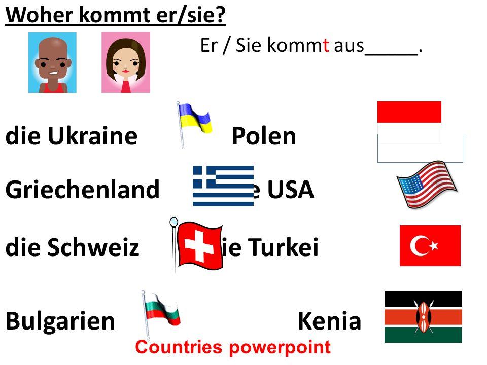 Woher kommt er/sie? Er / Sie kommt aus_____. die Ukraine Polen Griechenland die USA die Schweiz die Turkei BulgarienKenia Countries powerpoint