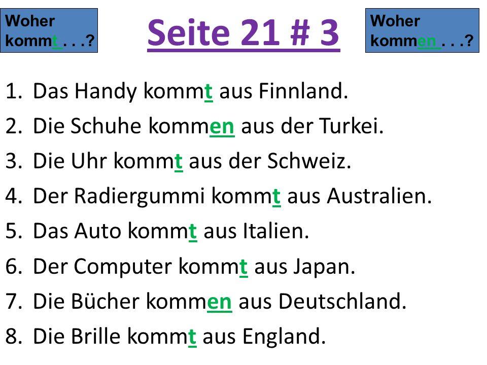 Seite 21 # 3 1.Das Handy kommt aus Finnland. 2.Die Schuhe kommen aus der Turkei. 3.Die Uhr kommt aus der Schweiz. 4.Der Radiergummi kommt aus Australi