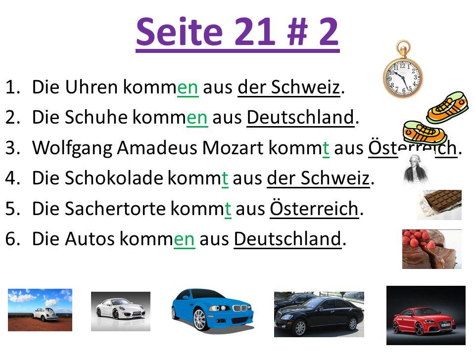 Seite 21 # 2 1.Die Uhren kommen aus der Schweiz. 2.Die Schuhe kommen aus Deutschland. 3.Wolfgang Amadeus Mozart kommt aus Österreich. 4.Die Schokolade