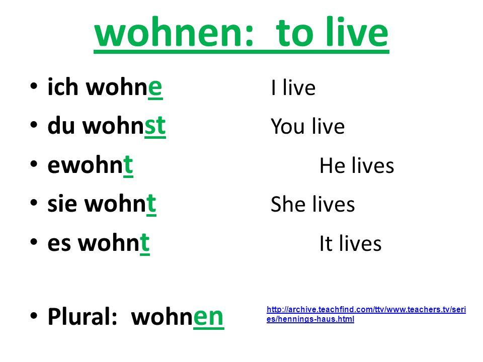 wohnen: to live ich wohn e I live du wohn st You live ewohn t He lives sie wohn t She lives es wohn t It lives Plural: wohn en http://archive.teachfin