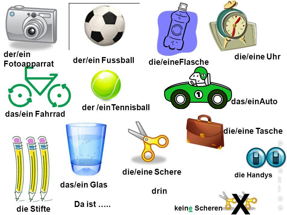 der/ein Fotoapparrat der/ein Fussball die/eineFlasche die/eine Uhr das/ein Fahrrad der /einTennisball das/einAuto die Stifte das/ein Glas die/eine Schere die/eine Tasche keine Scheren X Da ist …..